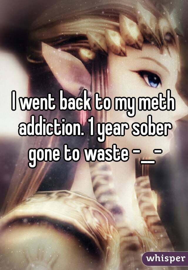 I went back to my meth addiction. 1 year sober gone to waste -__-