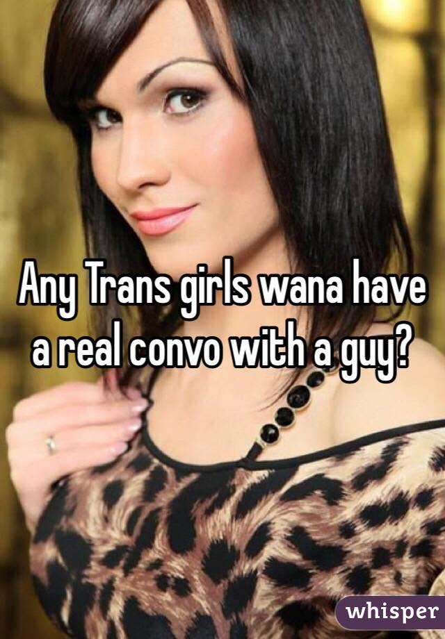 Any Trans girls wana have a real convo with a guy?