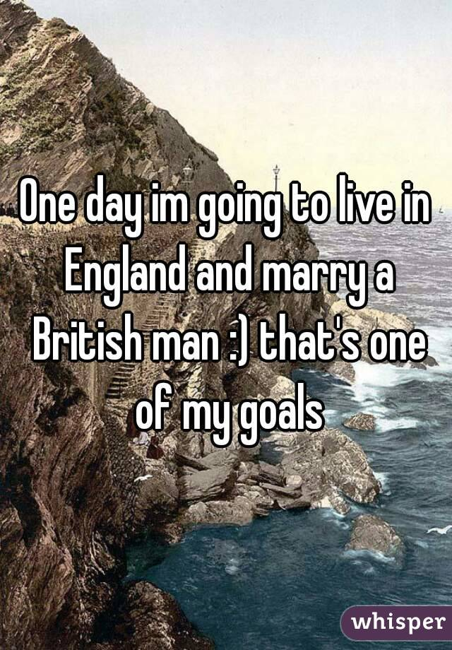 One day im going to live in England and marry a British man :) that's one of my goals