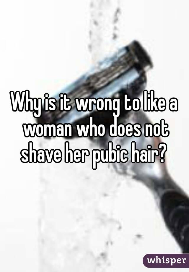 Why is it wrong to like a woman who does not shave her pubic hair?