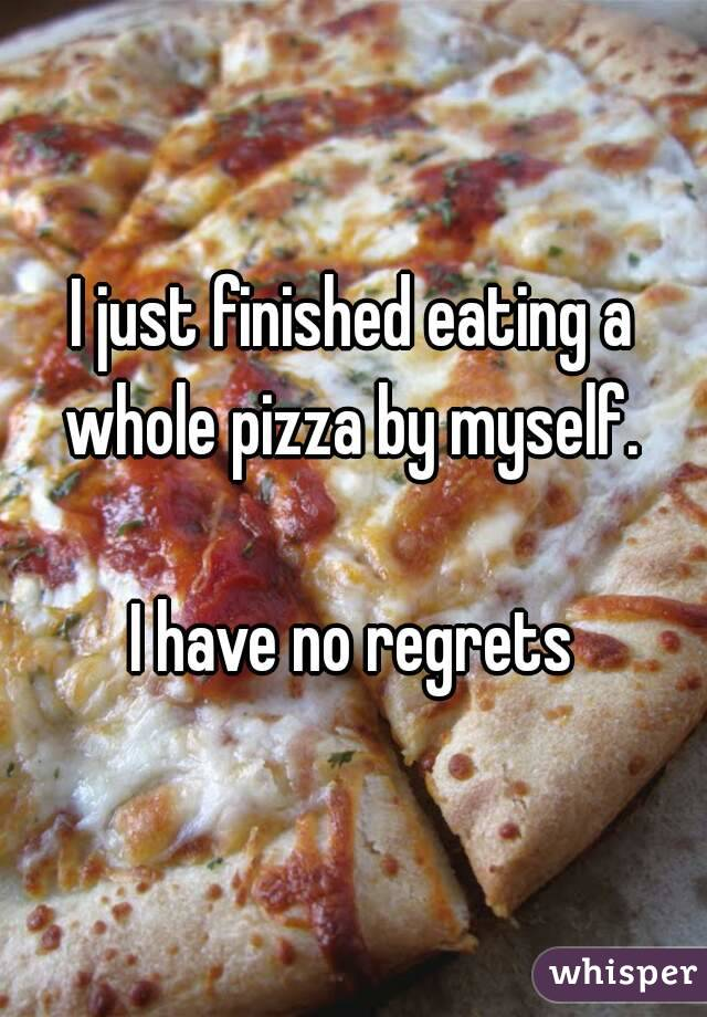 I just finished eating a whole pizza by myself.   I have no regrets