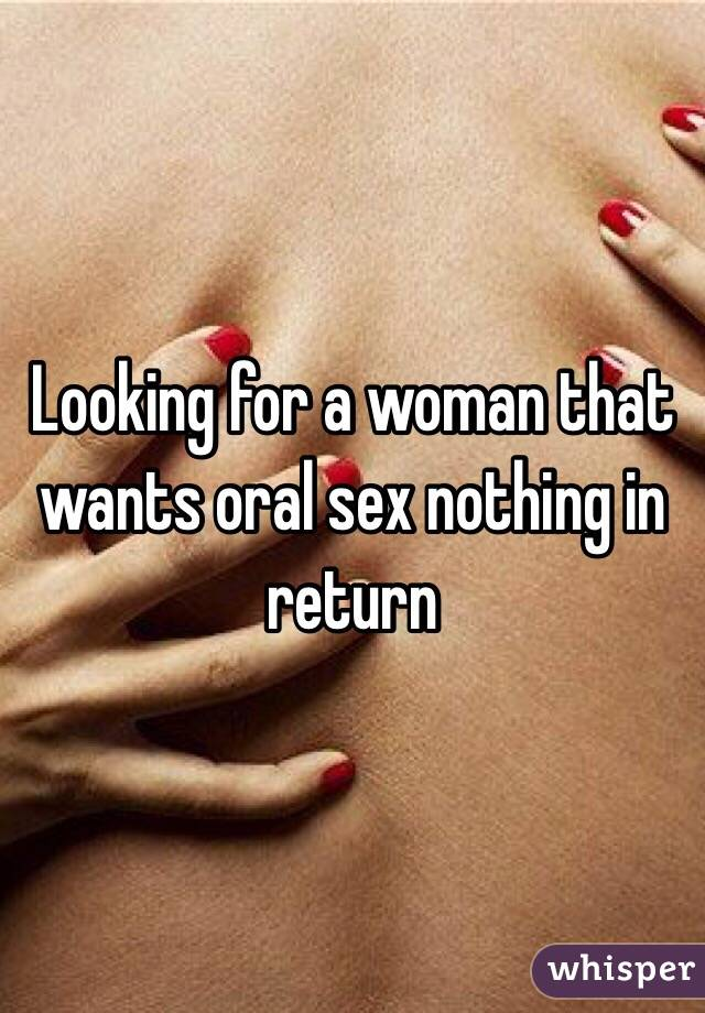 Looking for a woman that wants oral sex nothing in return