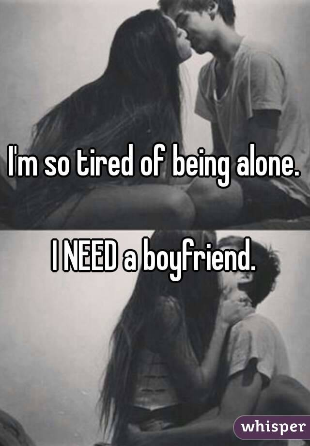 I'm so tired of being alone.  I NEED a boyfriend.