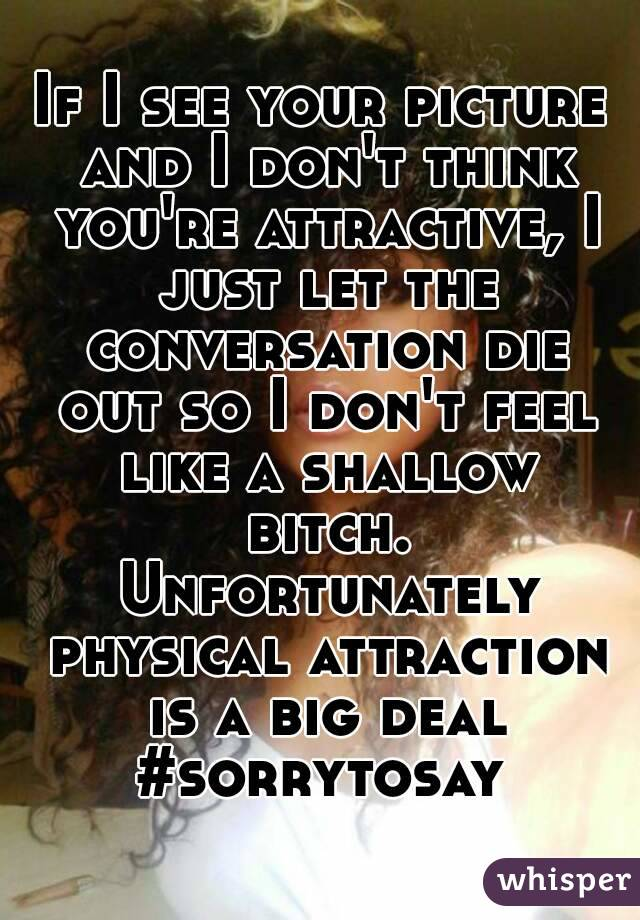 If I see your picture and I don't think you're attractive, I just let the conversation die out so I don't feel like a shallow bitch. Unfortunately physical attraction is a big deal #sorrytosay