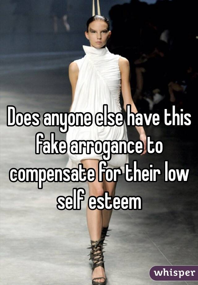 Does anyone else have this fake arrogance to compensate for their low self esteem