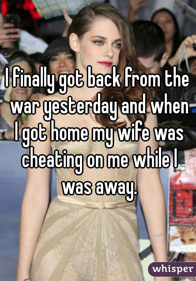 I finally got back from the war yesterday and when I got home my wife was cheating on me while I was away.
