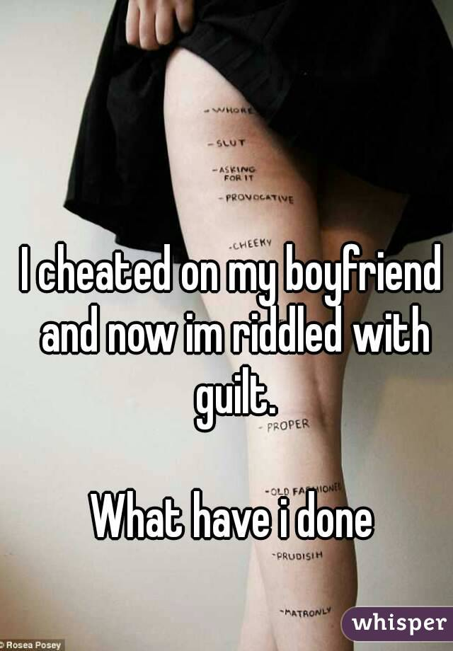 I cheated on my boyfriend and now im riddled with guilt.  What have i done
