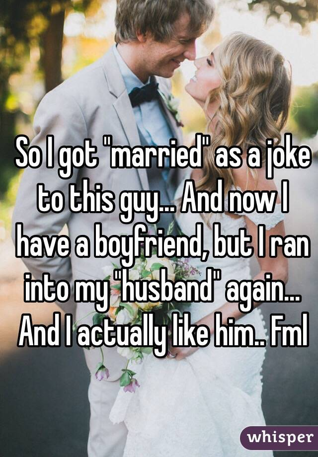 "So I got ""married"" as a joke to this guy... And now I have a boyfriend, but I ran into my ""husband"" again... And I actually like him.. Fml"