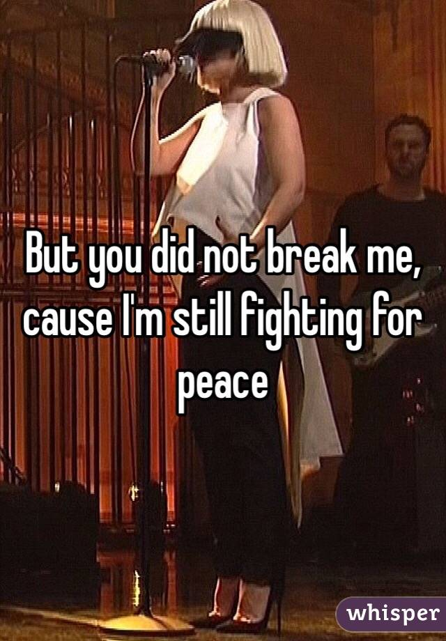 But you did not break me, cause I'm still fighting for peace