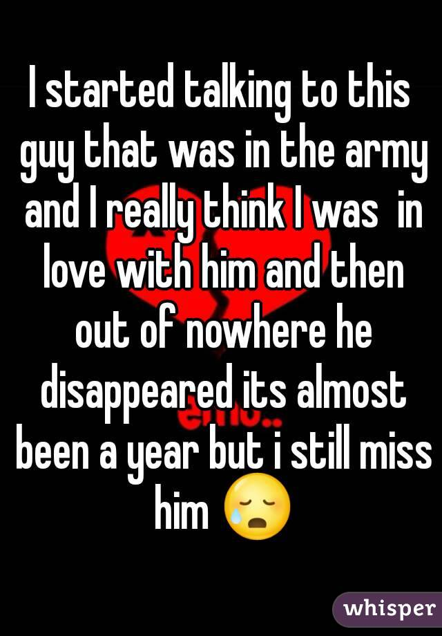 I started talking to this guy that was in the army and I really think I was  in love with him and then out of nowhere he disappeared its almost been a year but i still miss him 😥