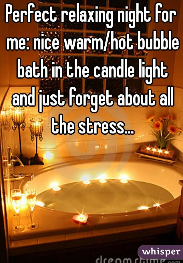 Perfect relaxing night for me: nice warm/hot bubble bath in the candle light and just forget about all the stress...