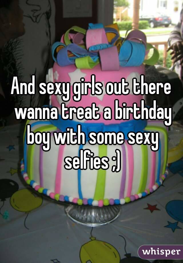 And sexy girls out there wanna treat a birthday boy with some sexy selfies ;)