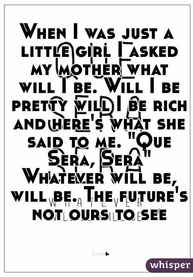 "When I was just a little girl I asked my mother what will I be. Will I be pretty will I be rich and here's what she said to me. ""Que Sera, Sera"" Whatever will be, will be. The future's not ours to see"