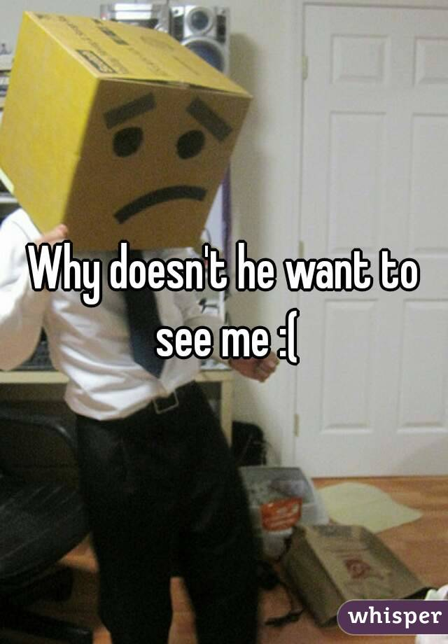 Why doesn't he want to see me :(