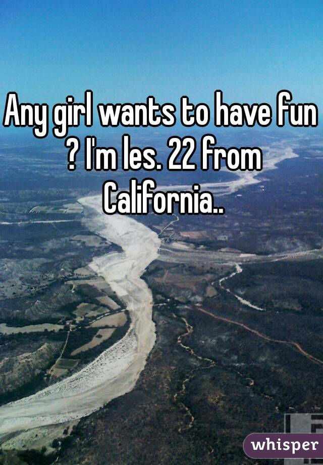Any girl wants to have fun ? I'm les. 22 from California..