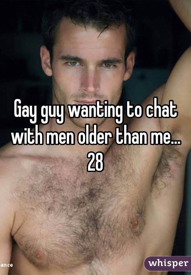 Gay guy wanting to chat with men older than me...28