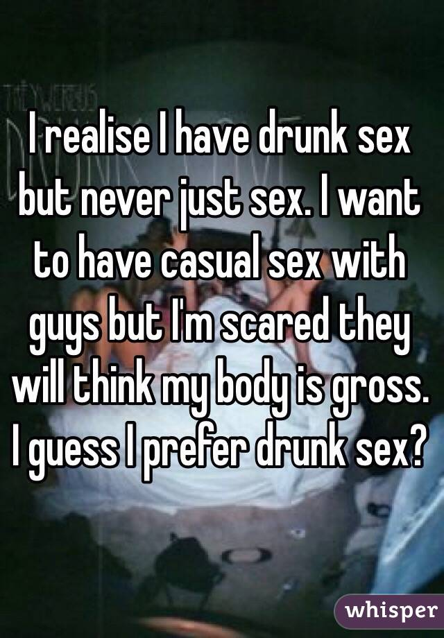 I realise I have drunk sex but never just sex. I want to have casual sex with guys but I'm scared they will think my body is gross. I guess I prefer drunk sex?