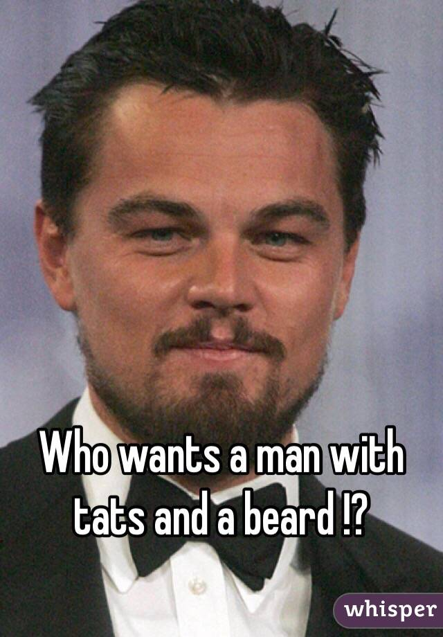 Who wants a man with tats and a beard !?