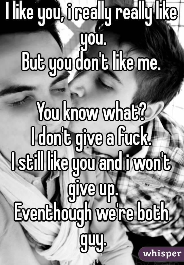 I like you, i really really like you. But you don't like me.  You know what? I don't give a fuck. I still like you and i won't give up. Eventhough we're both guy.