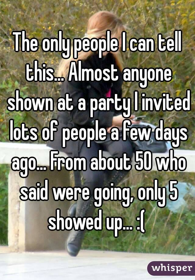 The only people I can tell this... Almost anyone shown at a party I invited lots of people a few days ago... From about 50 who said were going, only 5 showed up... :(