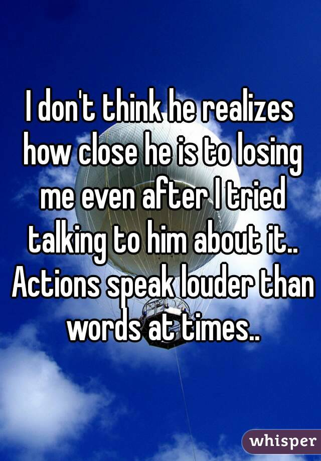 I don't think he realizes how close he is to losing me even after I tried talking to him about it.. Actions speak louder than words at times..