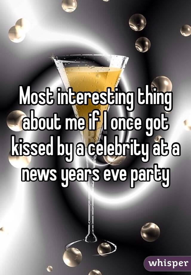 Most interesting thing about me if I once got kissed by a celebrity at a news years eve party