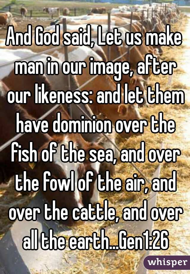 And God said, Let us make man in our image, after our likeness: and let them have dominion over the fish of the sea, and over the fowl of the air, and over the cattle, and over all the earth...Gen1:26