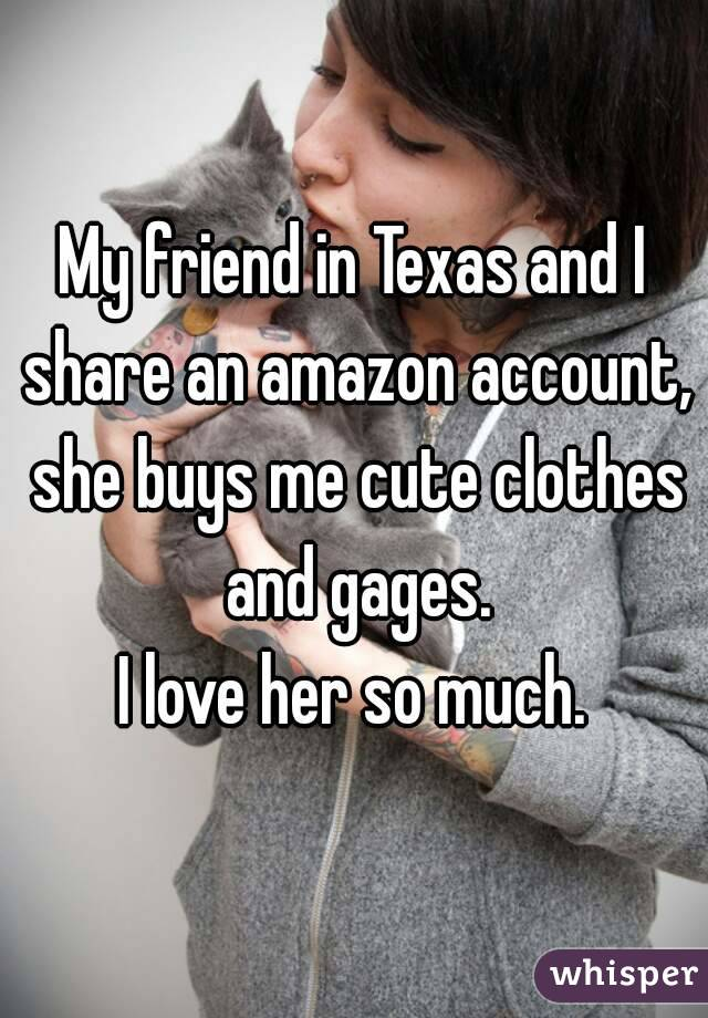 My friend in Texas and I share an amazon account, she buys me cute clothes and gages. I love her so much.