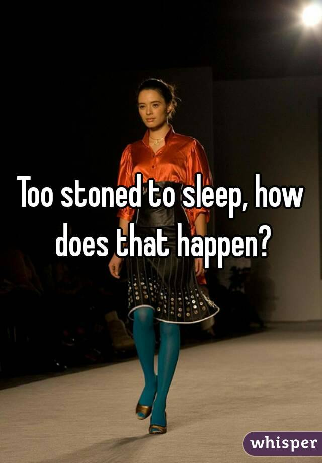 Too stoned to sleep, how does that happen?