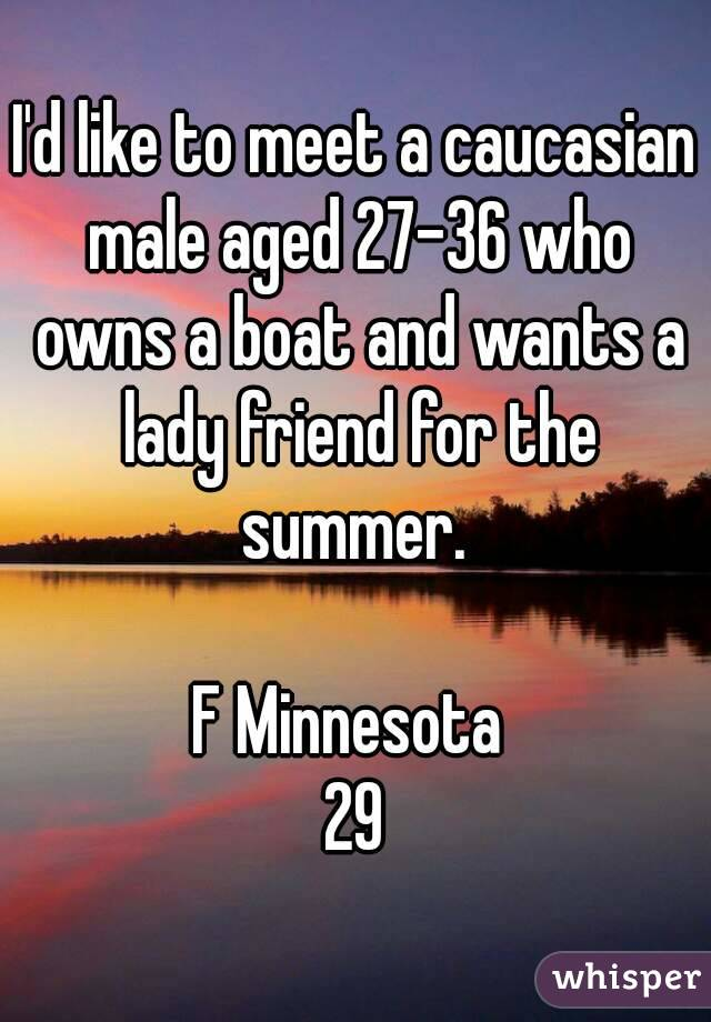I'd like to meet a caucasian male aged 27-36 who owns a boat and wants a lady friend for the summer.   F Minnesota  29