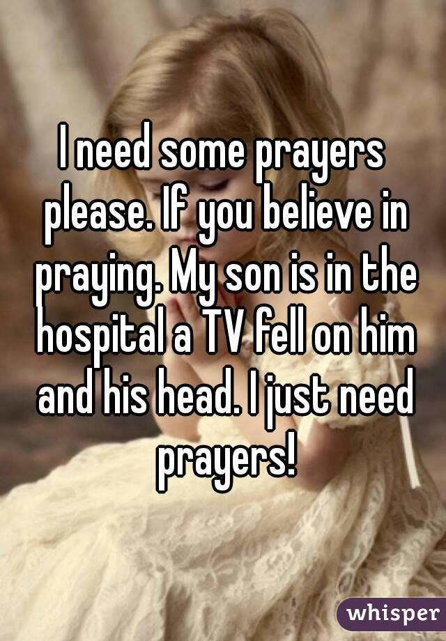 I need some prayers please. If you believe in praying. My son is in the hospital a TV fell on him and his head. I just need prayers!