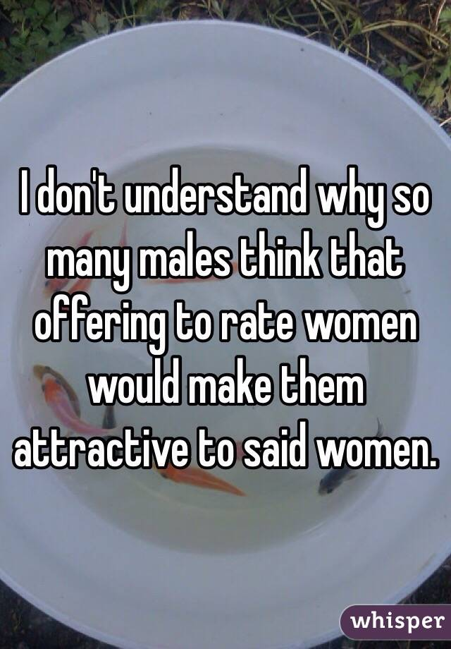 I don't understand why so many males think that offering to rate women would make them attractive to said women.