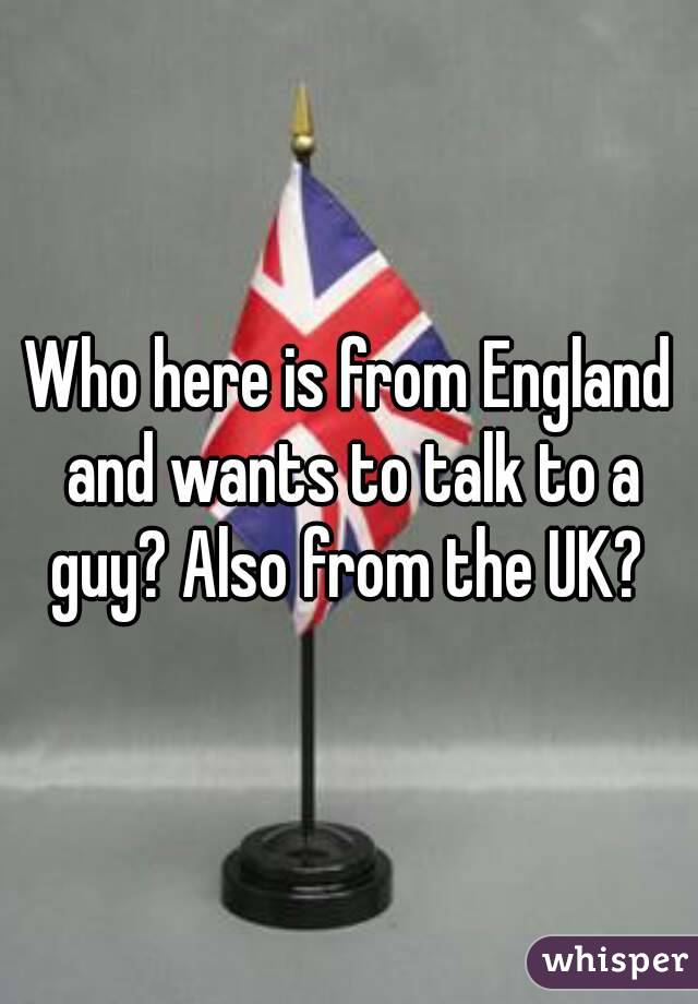 Who here is from England and wants to talk to a guy? Also from the UK?