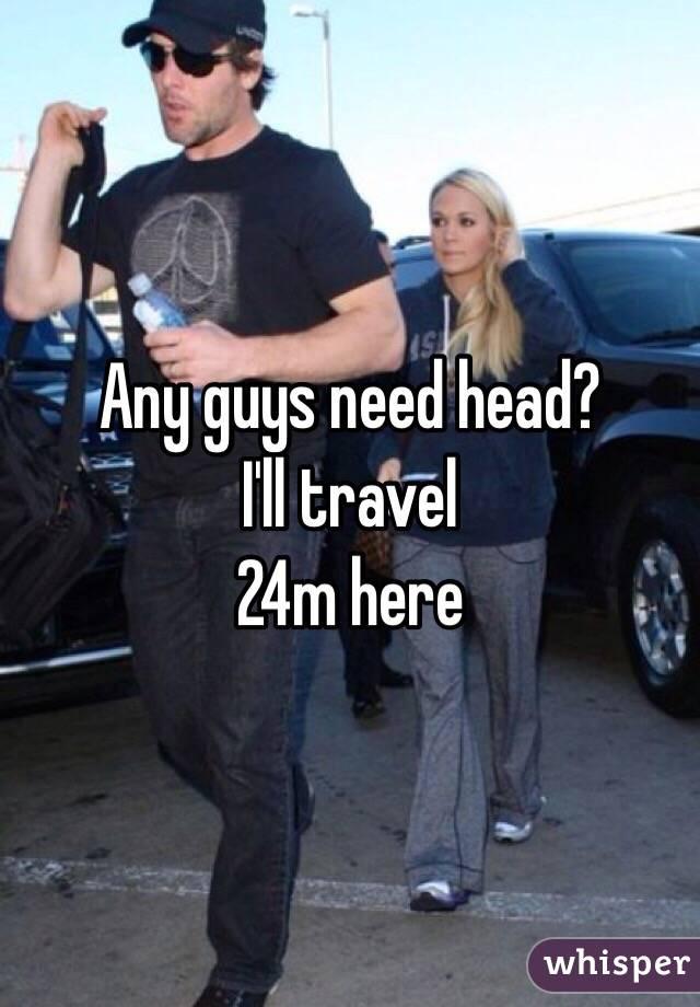 Any guys need head? I'll travel 24m here