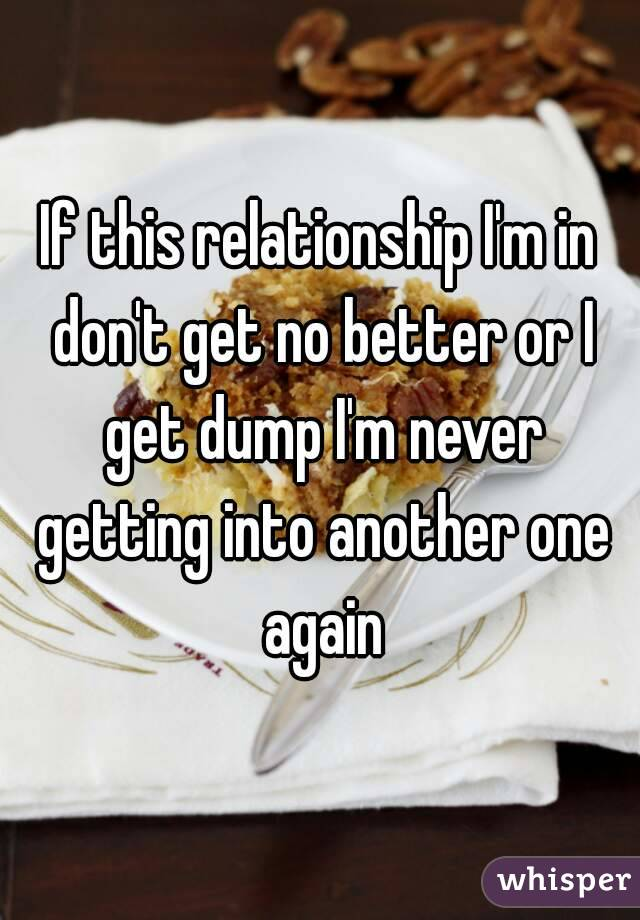 If this relationship I'm in don't get no better or I get dump I'm never getting into another one again