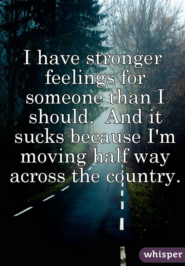 I have stronger feelings for someone than I should.  And it sucks because I'm moving half way across the country.