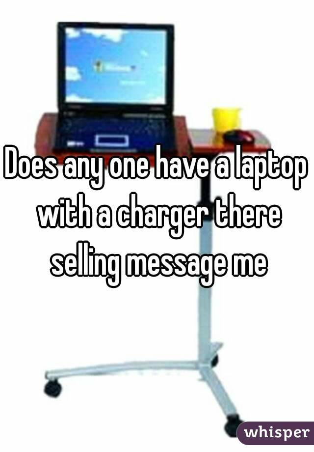 Does any one have a laptop with a charger there selling message me