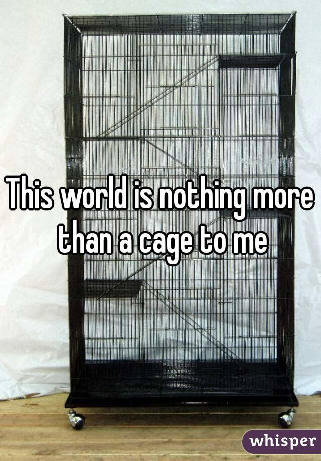 This world is nothing more than a cage to me