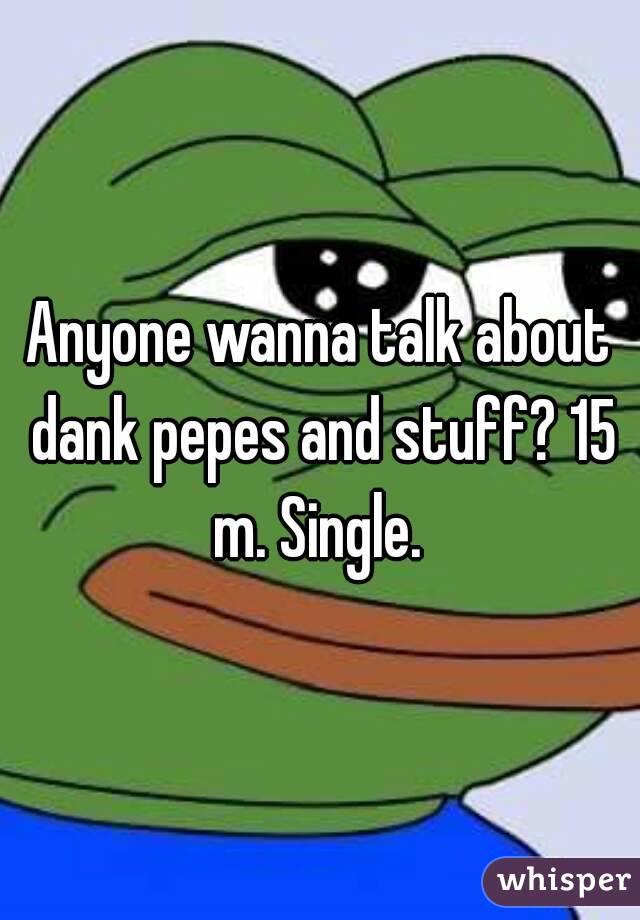 Anyone wanna talk about dank pepes and stuff? 15 m. Single.