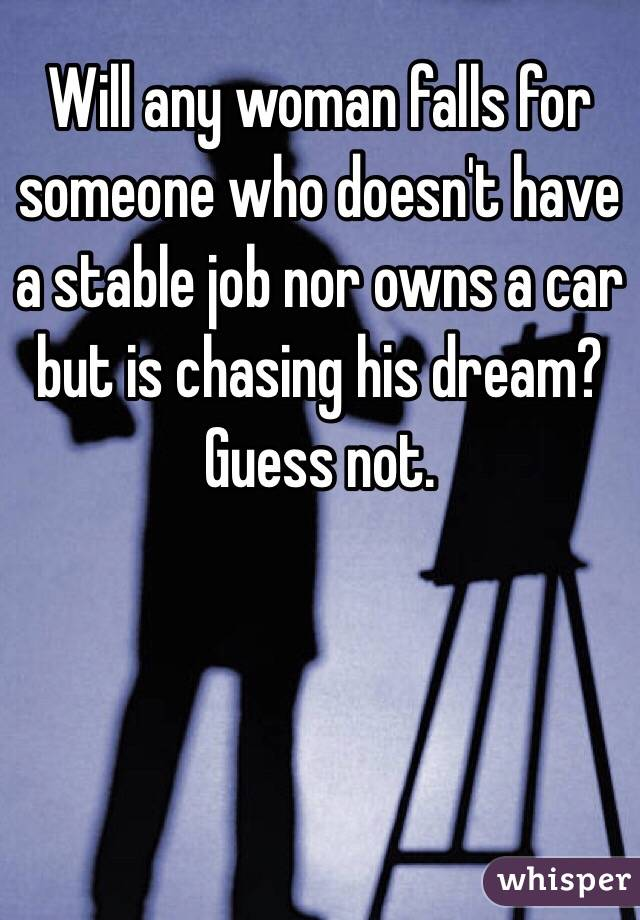 Will any woman falls for someone who doesn't have a stable job nor owns a car but is chasing his dream?  Guess not.