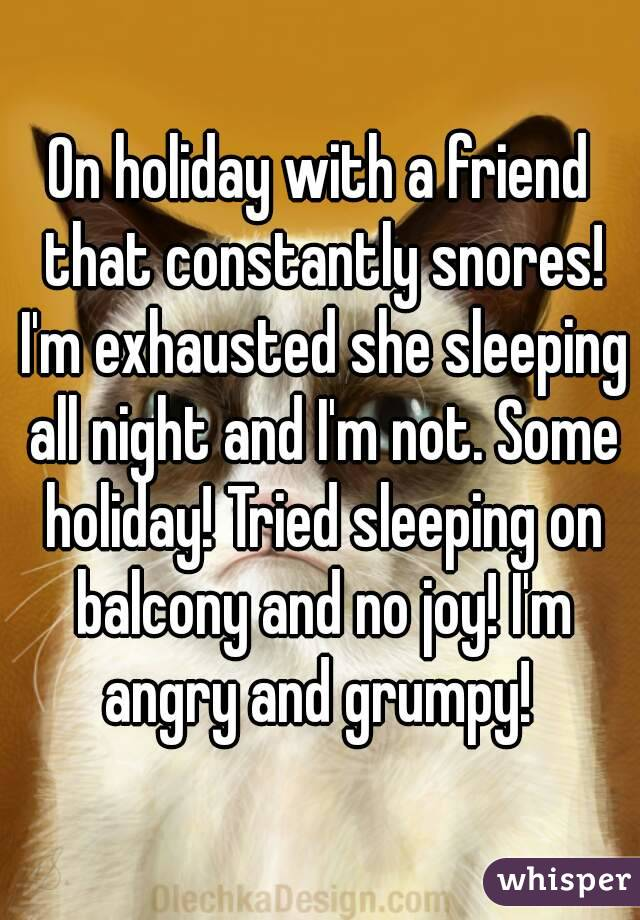 On holiday with a friend that constantly snores! I'm exhausted she sleeping all night and I'm not. Some holiday! Tried sleeping on balcony and no joy! I'm angry and grumpy!