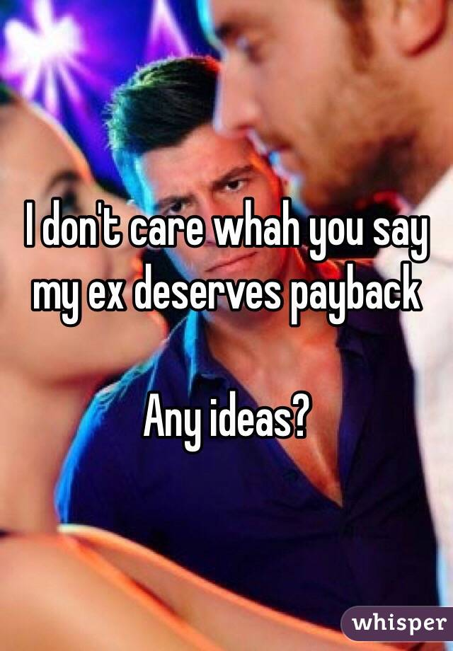 I don't care whah you say my ex deserves payback  Any ideas?