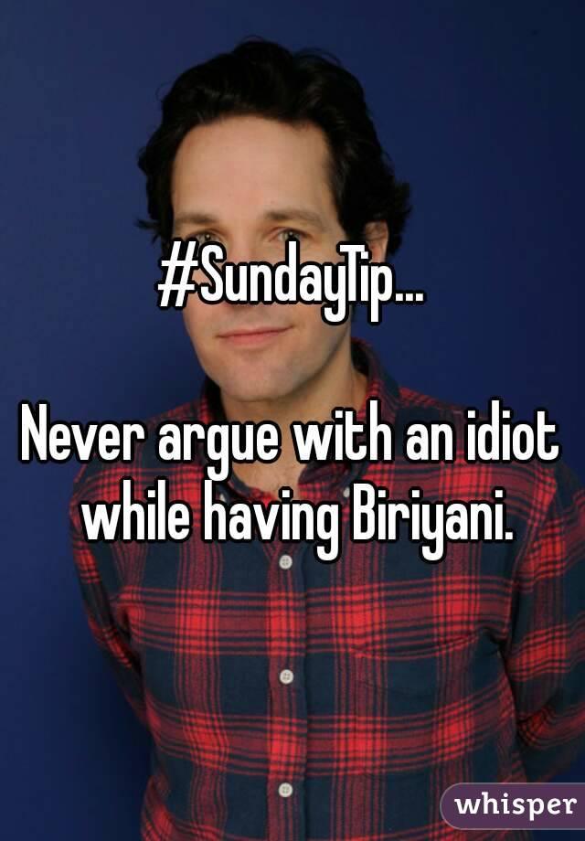 #SundayTip...  Never argue with an idiot while having Biriyani.