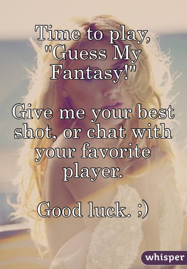 "Time to play, ""Guess My Fantasy!""  Give me your best shot, or chat with your favorite player.   Good luck. ;)"