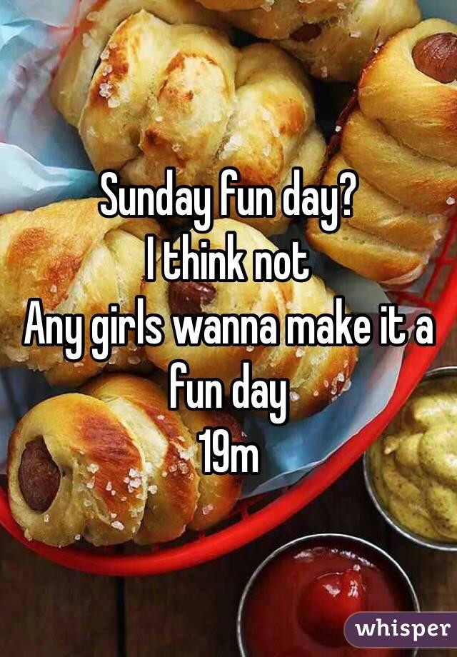 Sunday fun day?  I think not  Any girls wanna make it a fun day  19m