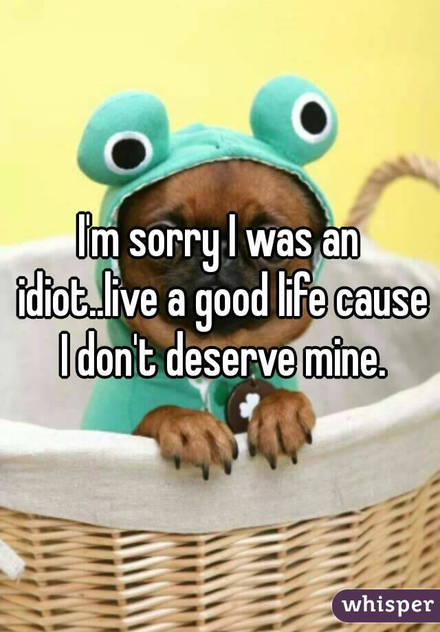 I'm sorry I was an idiot..live a good life cause I don't deserve mine.