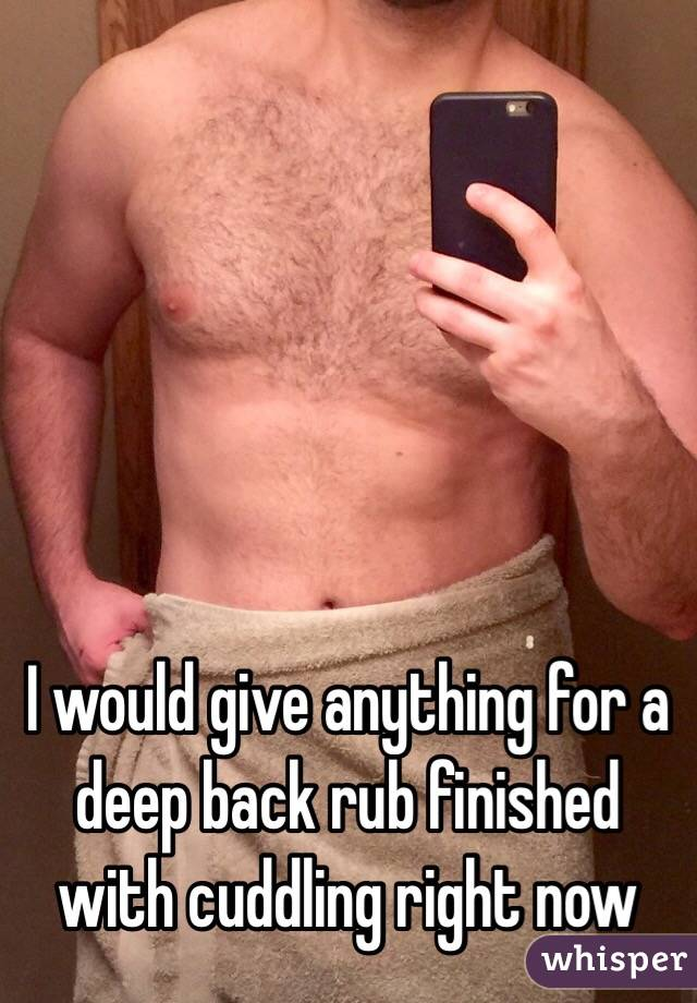 I would give anything for a deep back rub finished with cuddling right now