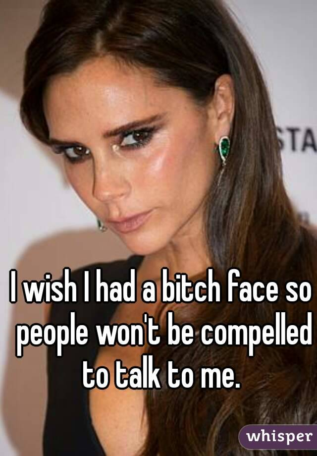 I wish I had a bitch face so people won't be compelled to talk to me.