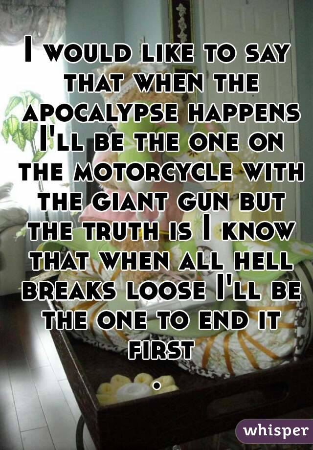I would like to say that when the apocalypse happens I'll be the one on the motorcycle with the giant gun but the truth is I know that when all hell breaks loose I'll be the one to end it first.