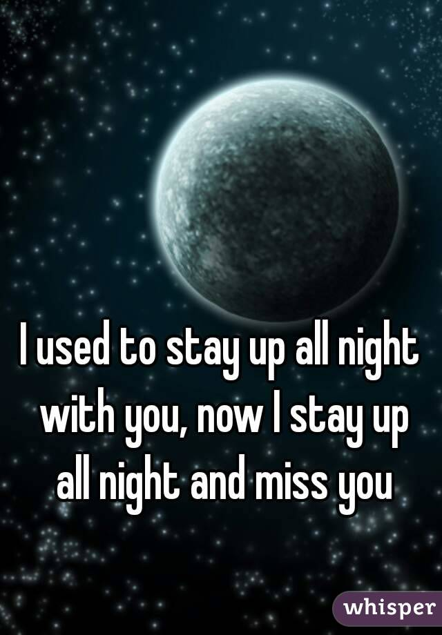 I used to stay up all night with you, now I stay up all night and miss you